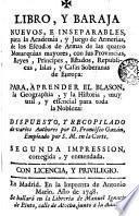 Libro y baraja nuevos e inseparables para la Academia y juego de armerìas, de los escudos de armas de las quatro monarquìas mayores ...