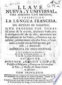 Llave nueva y universal para aprender con brevedad y perfeccion la lengua francesa, sin auxilio de maestro ...
