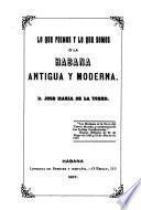 Lo que fuimos y lo que somos, o, La Habana antigua y moderna
