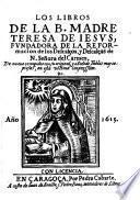 Los libros de la B. madre Teresa de Iesus, fundadora de la reformacion de los descalços, y descalças de N. Señora del Carmen