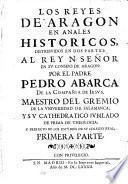 Los Reyes de Aragon en anales historicos, distribuidos en dos partes: al Rey N. señor en su consejo de Aragon: por el padre Pedro Abarca de la Compañia de Iesus, ... Primera - segunda! parte