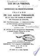 Luz de la verdad y extincion de preocupaciones. Tratado de las aguas thermales de la villa de Caldes de Monbuy del principado de Cataluña ...