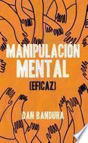 Manipulación Mental (Eficaz): Persuadir y convencer. Aprenda las mejores prácticas para manipular e influir en los demás