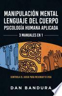 Manipulación Mental | Lenguaje del Cuerpo | Psicología Humana Aplicada - 3 MANUALES EN 1: Controla el Juego Para Mejorar Tu Vida