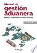 Manual de gestión aduanera. Normativa y procedimiento clave del comercio internacional