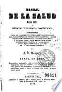 Manual de la salud para 1851, o, Medicina y farmacia domésticas; conteniendo todos los conocimientos teórico-prácticos necesarios para saber preparar y emplear los medicamentos ...