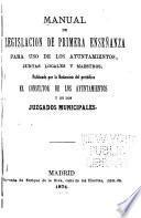 Manual de legislacion de primera enseñanza para uso de los ayuntamientos, juntas locales y maestros