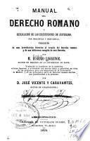 Manual del derecho romano o explicación de las instituciones de Justiniano por preguntas y respuestas ...