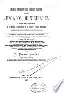 Manual enciclopédico teórico-práctico de los juzgados municipales o Tratado completo y razonado de los deberes y atribuciones de los jueces y fiscales municipales y de los secretarios de dichos juzgados...