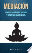 Mediación: Como Alcanzar La Paz Interior Y Encontrar Felicidad Real