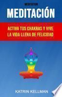 Meditación : Activa Tus Chakras Y Vive La Vida Llena De Felicidad