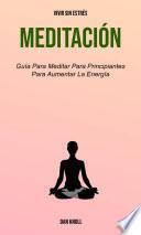 Meditación : Guía Para Meditar Para Principiantes Para Aumentar La Energía (Vivir Sin Estrés)