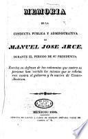 Memoria de las conducta pública y administrativa de Manuel José Arce, durante el período de su presidencia ...