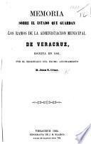 Memoria sobre el estado que guardan los ramos de la administracion municipal de Veracruz, etc