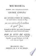 Memoria sobre las negociaciones entre España y los Estados-Unidos de América, que dieron motivo al tratado de 1819, con una noticia sobre la estadistica de aquel pais. Acompaña un Apéndice, etc