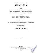 Memoria sobre los tribunales y la legislacion de la Isla de Puerto-Rico, con indicacion de los medios mas conducentes y apropiados de mejorarlas. Por F. de O. [i.e. Florencio de Ormaechea].