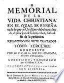 Memorial De La Vida Christiana. En El Qual Se Ensena todo lo que vn Christiano debe hacer dende el principio de su conversion, hasta el fin de la perfeccion. Repartido En Siete Tratados ; Corregido, Y Emendado por el mismo V. P. M.