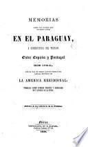 Memorias sobre los sucesos que tuvieron lugar en el Paraguay, a consecuencia del tratado entre España y Portugal de 1750, por el cual se cedian algunos pueblos de aquella provincia dela America Meridional; formados sobre papeles ineditos y originales ... de la epoca