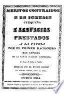 Meritos contraidos a la iglesia cuzqueña a servicios prestados a la patria por el primer racionero mas antiguo de la santa Iglesia catedral
