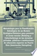 Metodologa para la Planificacin Estratgica de un Modelo Ecolgico/Holstico para prevenir el acoso escolar (Bullying y Cyberbullying) en las escuelas privadas, pblicas e instituciones de educacin superior en Puerto Rico (Innovacin Disruptiva)