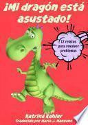 ¡mi Dragón Está Asustado! - 12 Relatos Para Resolver Problemas Problemas Y Miedos De Los Niños