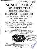 Miscelanea dissertatiua medico-mecanica empeño medico por el desempeño medico para saber, saber saber