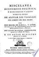 Miscelanea económico-política, ó Discursos varios sobre el modo de aliviar los vasallos con aumento del Real Erario