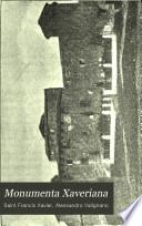 Monumenta Xaveriana: Sancti Francisci Xaverii epistolas aliaque scripta complectens, quibus praemittitur ejus vita a P. Alexandro Valignano, S. J. ex India Romam missa, 1899-1900