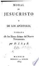 Moral de Jesucristo y de los Apóstoles, tomada de los libros divinos del Nuevo Testamento por D. J. S. y B.
