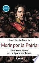 Morir por la Patria. Los asesinatos en la época de Rosas