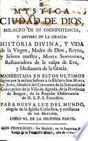 Mystica Ciudad de Dios, milagro de su omnipotencia, y abysmo de la gracia : historia divina, y vida de la Virgen, Madre de Dios ... Manifestada ... à ... Sor Maria de Jesus ..