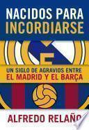 Nacidos para incordiarse. Un siglo de agravios entre el Madrid y el Barça
