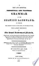 New and Improved Theoretical and Practical Grammar of the Spanish Language in which the Present Usage is Displayed, in Conformity with the Latest Decisions of the Royal Academy of Madrid