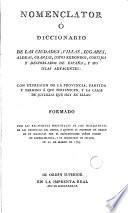 Nomenclator ó Diccionario de las ciudades, villas, lugares, aldeas, granjas redondos, cortejos y despoblados de España y las islas adyacentes...