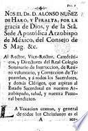 Nos el Dr Alonso Nuñez de Haro y Peralta ... Arzobispo de México ... al Rector ... y Directores del Real Colegio Seminario de Instruccion ... de Tepozotlan, y á todos los Sacerdotes, y demás Clérigos, que aspiran al Estado Sacerdotal en nuestro Arzobispado, salud, etc. [A pastoral letter, dated, 15 Feb. 1776.]