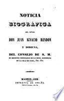 Noticia biográfica del señor Don Juan Ignacio Rendón y dorsuna, del Consejo de S. M. su ministro honorario de la Real Audiencia de la Isla de Cuba, &c. &c