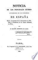 Noticia de los principales sucesos ocurridos en el gobierno de Espana desde el momento de la insurreccion en 1808 hasta la disolucion de las cortes ordinarias en 1814 por un Espanol residente en Paris