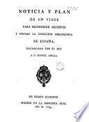 Noticia y plan de un viage para reconocer archivos y formar la coleccion diplomática de España