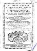 Noticias breves de la portentosa vida, martyrio, glorias y patrocinio del glorioso S. Pedro Martyr de la orden de Predicadores ...