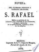 Novena del glorioso príncipe y sagrado arcángel S. Rafael, médico y medicina de los dolientes, guía y defensa de los caminantes, abogado y protector de los pretendientes, consuelo y alivio de los afligidos