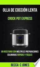 Olla De Cocción Lenta: Crock Pot Express: Un Recetario con múltiples preparaciones culinarias rápidas y fáciles