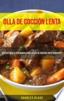 Olla De Cocción Lenta: Recetas Fáciles Y Deliciosas Para La Olla De Cocción Lenta (Crockpot)