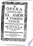 Opera, intitulada: El amor à todos vence. [In verse.]