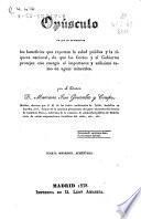 Opúsculo en que se manifiestan los beneficios que reportan la salud pública y la riqueza nacional,de que las Cortes y el Gobierno protejan con energía el importante y utilísimo ramo de aguas minerales