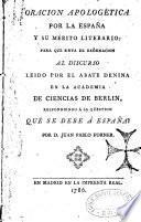 Oracion apologetica por la España y en merito literario, para... al descursoleido por el abale denima en la Academia di Cuencias de Bertlin respondienda a la qüestio que se debe a España