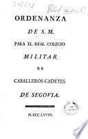 Ordenanza de S. M. para el Real Colegio Militar de Caballeros Cadetes de Segovia
