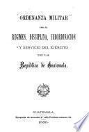 Ordenanza militar para el regimen, disciplina, subordinación y servicio del ejército de la republica de Guatemala