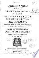 Ordenanzas de la Ilustre Universidad y Casa de Contratación de la M. N. y M. L. Villa de Bilbao, insertos sus reales privilegios, aprobadas y confirmadas por el Rey Nuestro Señor don Felipe V ... año de 1737