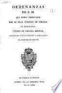 Ordenanzas de S. M. que deben observarse por el Real Colegio de Cirugía de Barcelona, cuerpo de cirugía Militar, colegios subalternos y cirujanos del principado de Cataluña