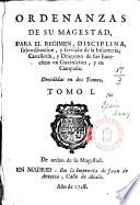 Ordenanzas de Su Magestad, para el régimen, disciplina, subordinación y servicio de la Infanteria, Cavalleria y Dragones de sus Exercitos en Guarnición y en Campaña